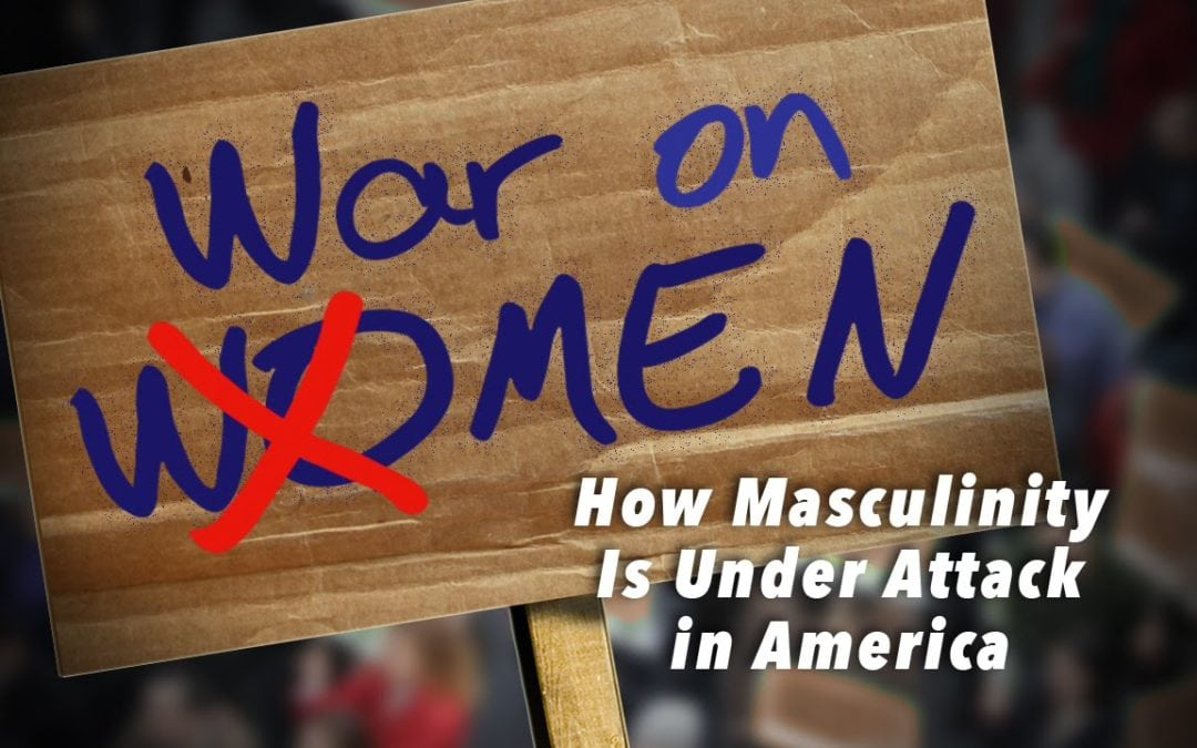 WHY MASCULINITY IS UNDER ATTACK